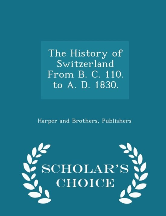 The History of Switzerland from B. C. 110. to A. D. 1830. - Scholar's Choice Edition