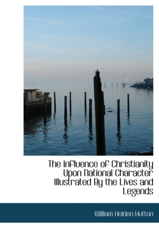 The Influence of Christianity Upon National Character Illustrated by the Lives and Legends