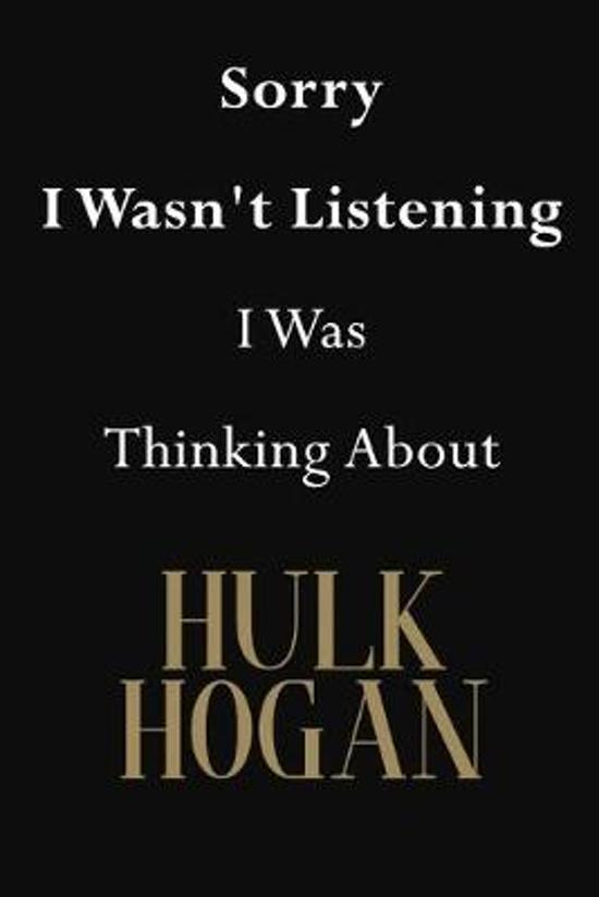 Sorry I Wasn't Listening I Was Thinking About Hulk Hogan: Hulk Hogan Journal Diary Notebook