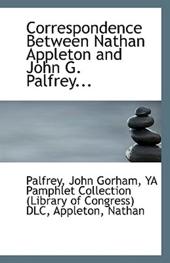 Correspondence Between Nathan Appleton and John G. Palfrey...