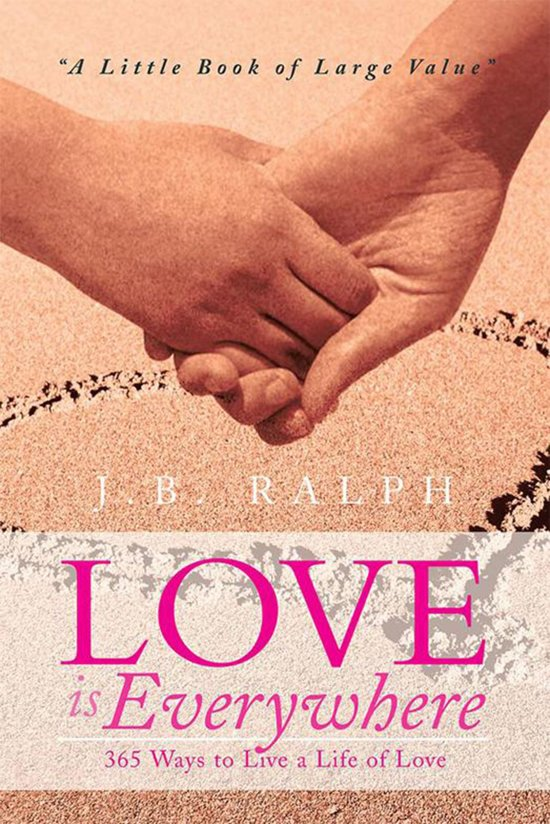 Love Is Everywhere 365 Ways to Live a Life of Love