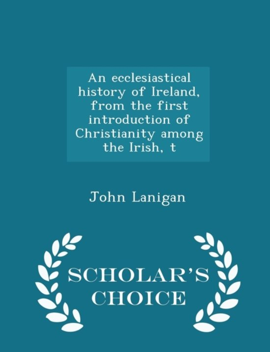 An Ecclesiastical History of Ireland, from the First Introduction of Christianity Among the Irish, T - Scholar's Choice Edition
