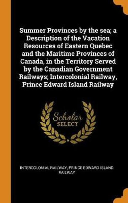 Summer Provinces by the Sea; A Description of the Vacation Resources of Eastern Quebec and the Maritime Provinces of Canada, in the Territory Served by the Canadian Government Railways; Intercolonial Railway, Prince Edward Island Railway