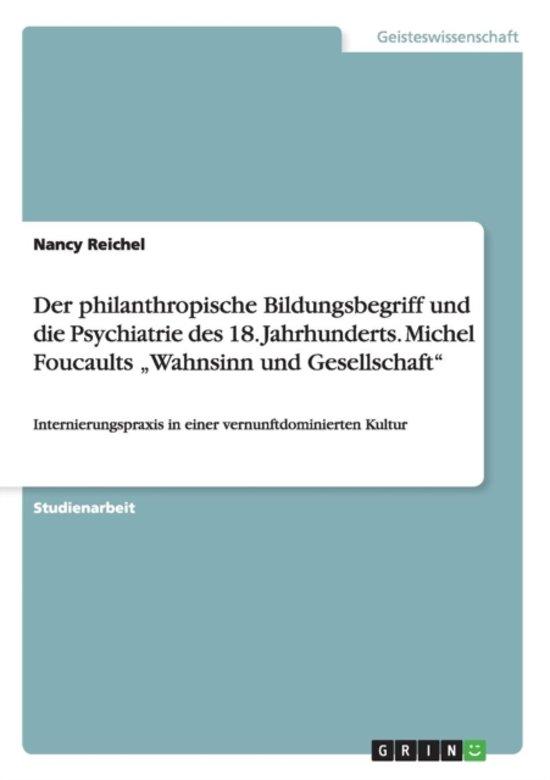 Der Philanthropische Bildungsbegriff Und Die Psychiatrie Des 18. Jahrhunderts. Michel Foucaults Wahnsinn Und Gesellschaft