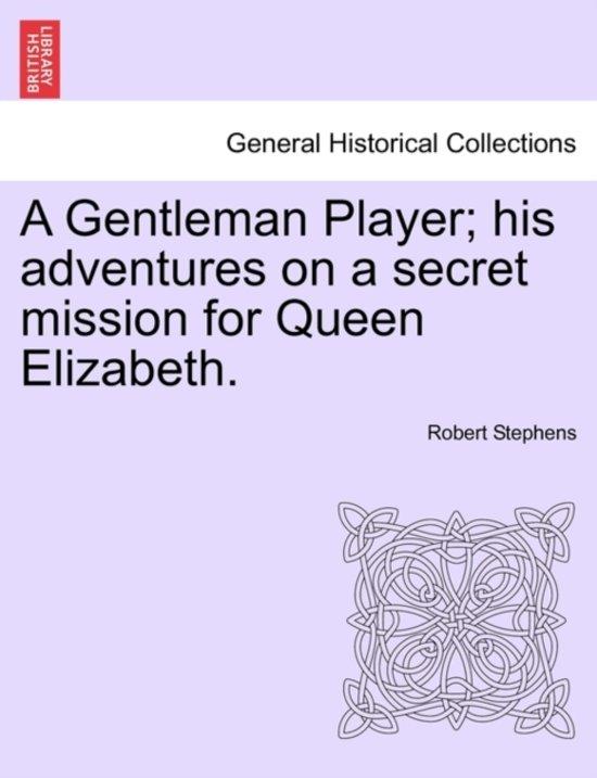 A Gentleman Player; His Adventures on a Secret Mission for Queen Elizabeth.