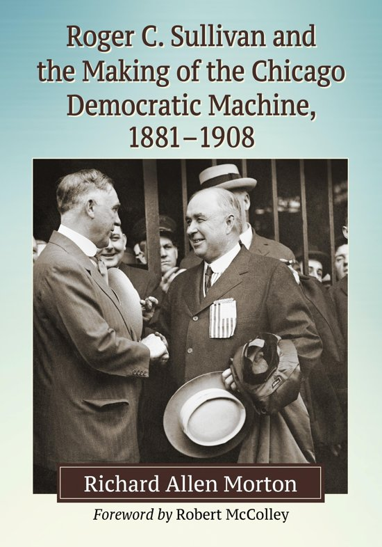 Roger C. Sullivan and the Making of the Chicago Democratic Machine, 1881-1908