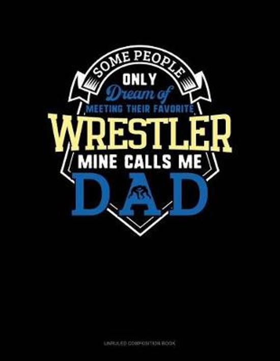 Some People Only Dream of Meeting Their Favorite Wrestler Mine Calls Me Dad