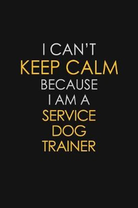 I Can't Keep Calm Because I Am A Service Dog Trainer