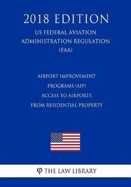 Airport Improvement Programs (Aip) - Access to Airports from Residential Property (Us Federal Aviation Administration Regulation) (Faa) (2018 Edition)