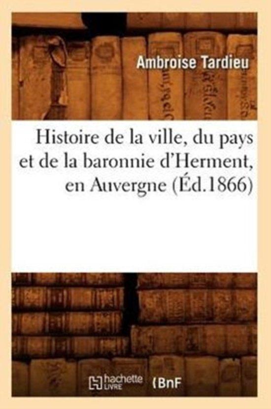 Histoire de la Ville, Du Pays Et de la Baronnie d'Herment, En Auvergne (�d.1866)