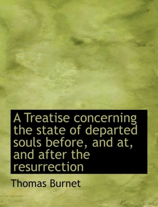 A Treatise Concerning the State of Departed Souls, Before, and AT, and After the Resurrection