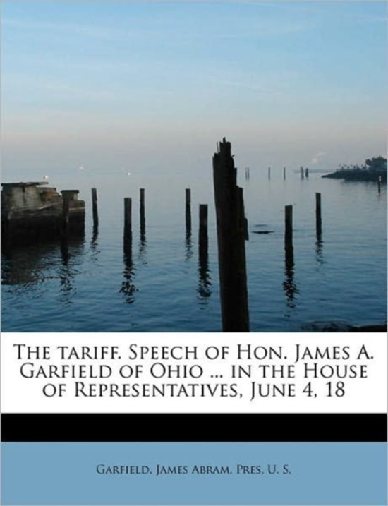 The Tariff. Speech of Hon. James A. Garfield of Ohio ... in the House of Representatives, June 4, 18