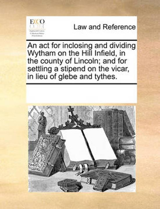 An ACT for Inclosing and Dividing Wytham on the Hill Infield, in the County of Lincoln; And for Settling a Stipend on the Vicar, in Lieu of Glebe and Tythes.