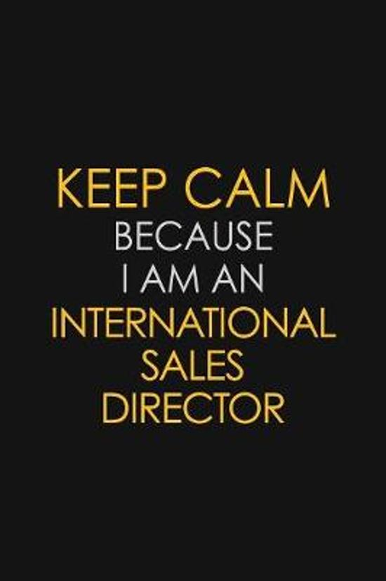 Keep Calm Because I am An International Sales Director: Motivational Career quote blank lined Notebook Journal 6x9 matte finish