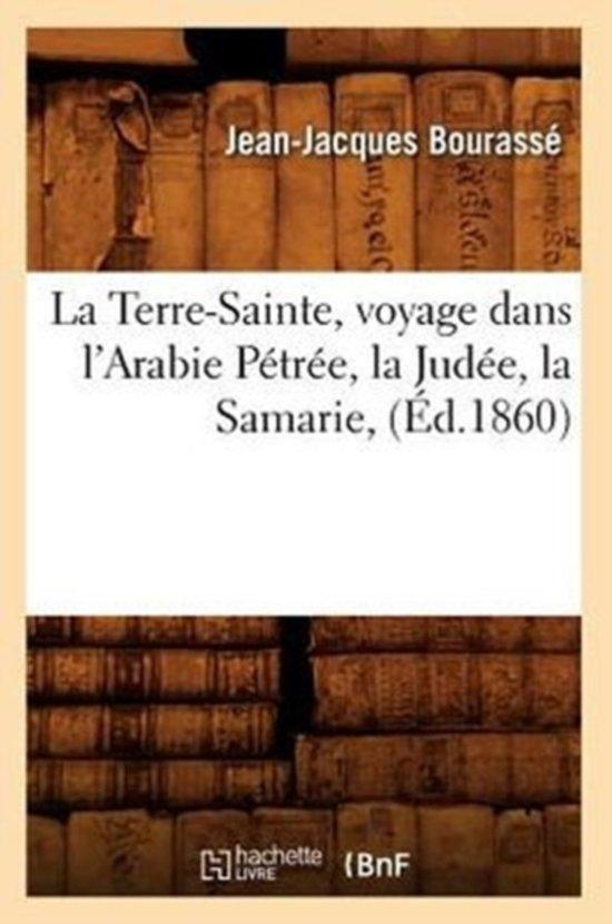 La Terre-Sainte, Voyage Dans l'Arabie P�tr�e, La Jud�e, La Samarie, (�d.1860)