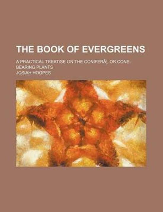The Book of Evergreens; A Practical Treatise on the Conifera, or Cone-Bearing Plants