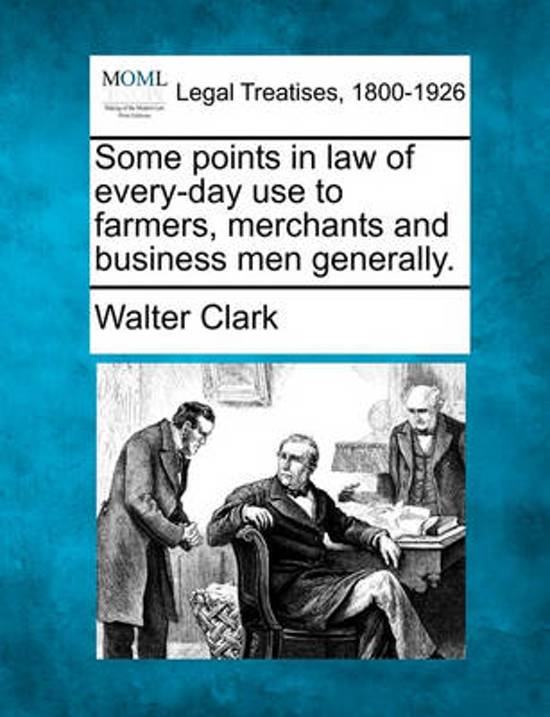 Some Points in Law of Every-Day Use to Farmers, Merchants and Business Men Generally.
