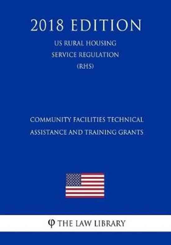 Community Facilities Technical Assistance and Training Grants (Us Rural Housing Service Regulation) (Rhs) (2018 Edition)