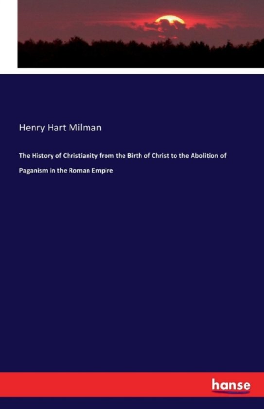 The History of Christianity from the Birth of Christ to the Abolition of Paganism in the Roman Empire