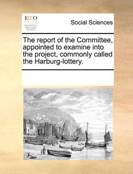 The Report of the Committee, Appointed to Examine Into the Project, Commonly Called the Harburg-Lottery
