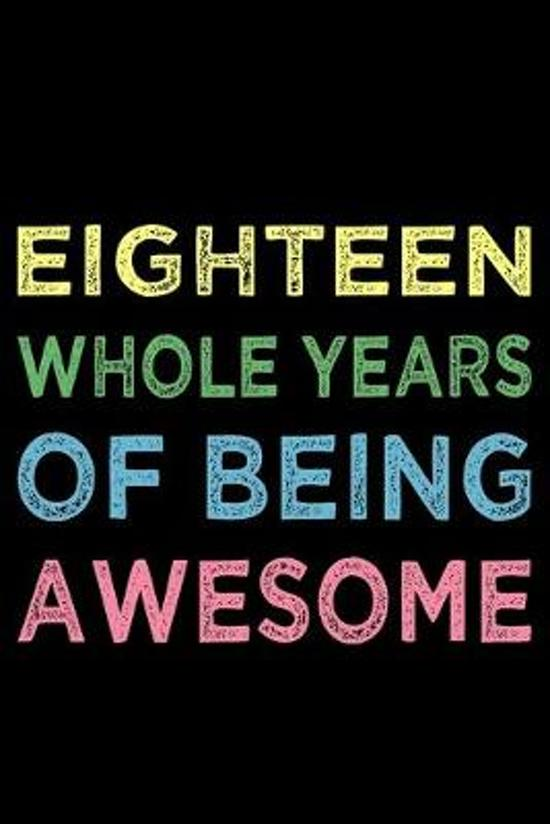 Eighteen Whole Years Of Being Awesome: Blank Lined Journal, Happy 18th Birthday, Notebook Diary, Logbook, Perfect Gift For 18 Year Old Boys And Girls