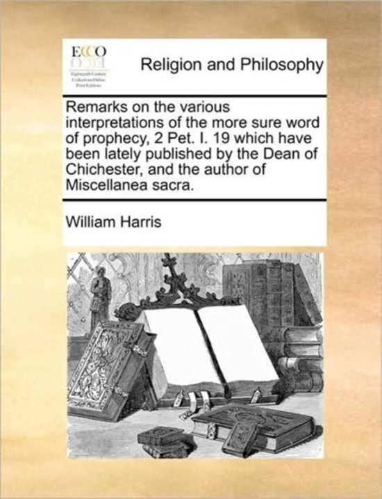 Remarks on the Various Interpretations of the More Sure Word of Prophecy, 2 Pet. I. 19 Which Have Been Lately Published by the Dean of Chichester, and the Author of Miscellanea Sacra.