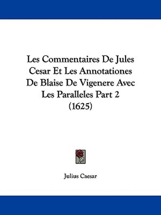 Les Commentaires De Jules Cesar Et Les Annotationes De Blaise De Vigenere Avec Les Paralleles Part 2 (1625)