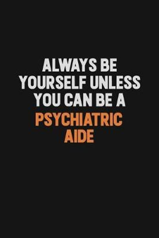 Always Be Yourself Unless You Can Be A Psychiatric Aide: Inspirational life quote blank lined Notebook 6x9 matte finish