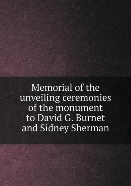 Memorial of the Unveiling Ceremonies of the Monument to David G. Burnet and Sidney Sherman