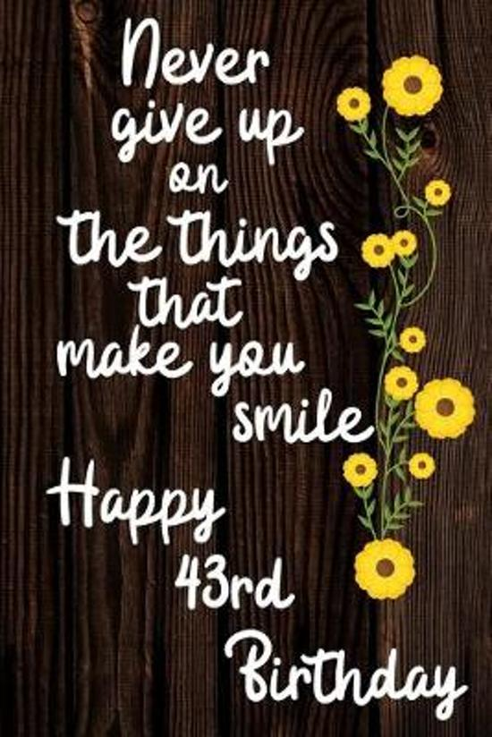 Never Give Up On The Things That Make You Smile Happy 43rd Birthday: Cute 43rd Birthday Card Quote Journal / Notebook / Diary / Greetings / Appreciati