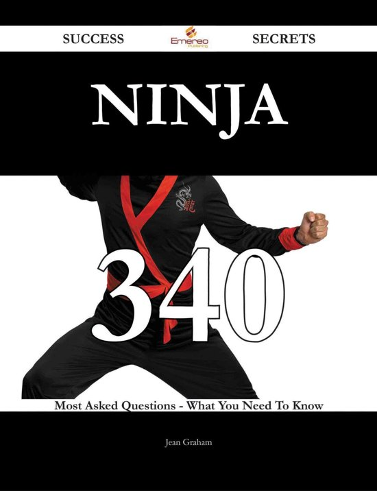 Ninja 340 Success Secrets - 340 Most Asked Questions On Ninja - What You Need To Know