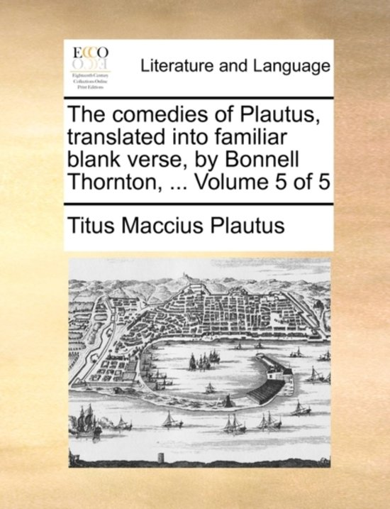 The Comedies of Plautus, Translated Into Familiar Blank Verse, by Bonnell Thornton, ... Volume 5 of 5