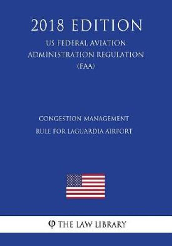 Congestion Management Rule for Laguardia Airport (Us Federal Aviation Administration Regulation) (Faa) (2018 Edition)