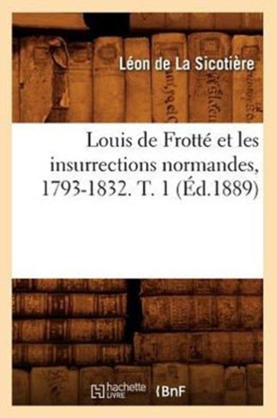 Louis de Frott Et Les Insurrections Normandes, 1793-1832. T. 1 ( d.1889)
