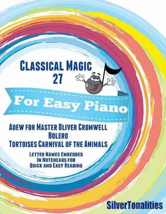 Classical Magic 27 - For Easy Piano Adew for Master Oliver Cromwell Bolero Tortoises Carnival of the Animals Letter Names Embedded In Noteheads for Quick and Easy Reading