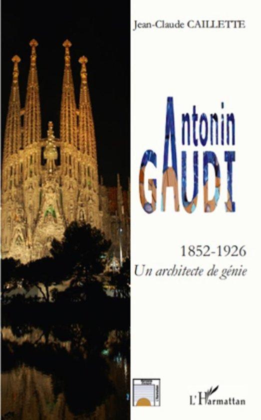 Antonin gaudi - 1852 - 1926 - un architecte de génie