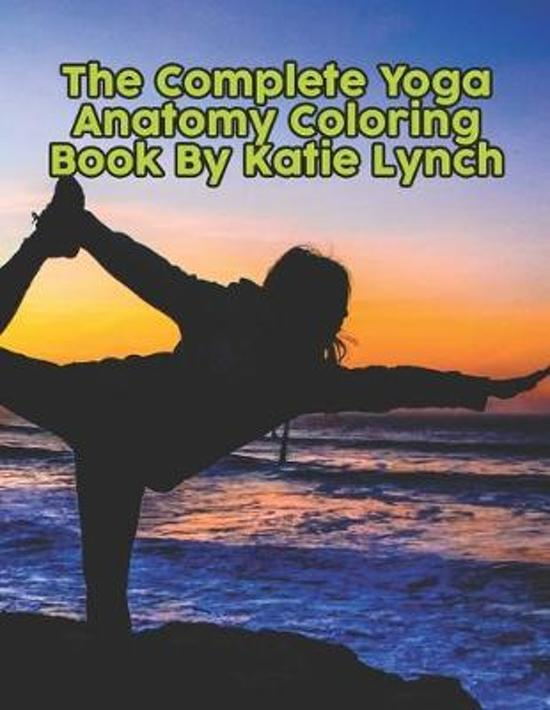 The Complete Yoga Anatomy Coloring Book By Katie Lynch: The Complete Yoga Anatomy Coloring Book By Katie Lynch, Yoga Anatomy Coloring Book. 50 Story P
