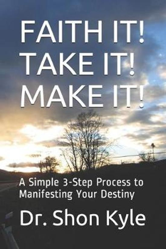 Faith It! Take It! Make It!: A Simple 3-Step Process to Manifesting Your Destiny