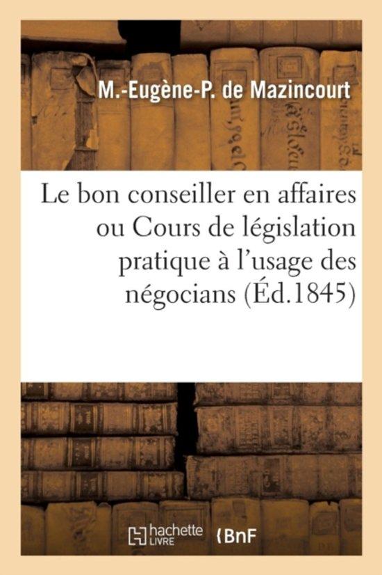 Le Bon Conseiller En Affaires Ou Cours de L�gislation Pratique