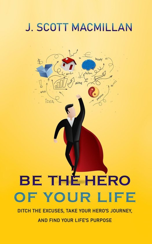 Be the Hero of Your Own Life: Ditch the Excuses, Take Your Hero's Journey, and Find Your Life's Purpose