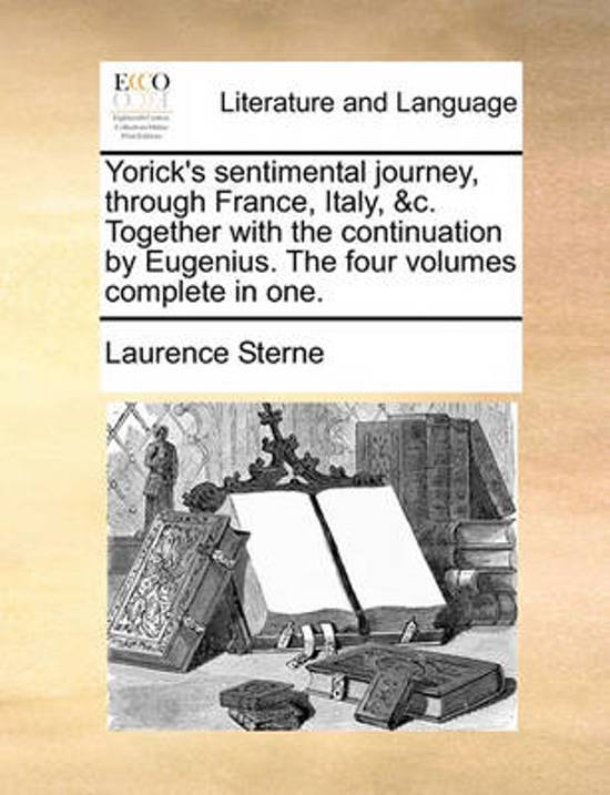 Yorick's Sentimental Journey, Through France, Italy, &C. Together with the Continuation by Eugenius. the Four Volumes Complete in One.