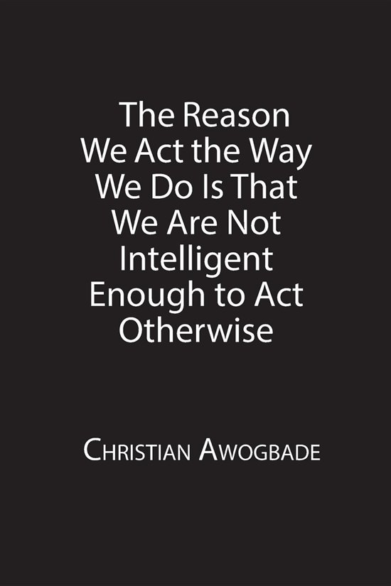 The Reason We Act the Way We Do Is That We Are Not Intelligent Enough to Act Otherwise