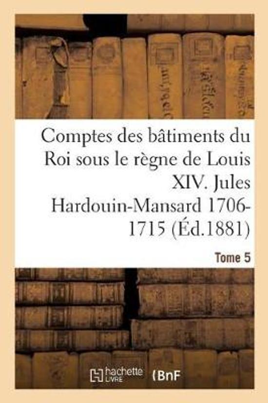 Comptes Des B timents Du Roi Sous Le R gne de Louis XIV. Tome 5