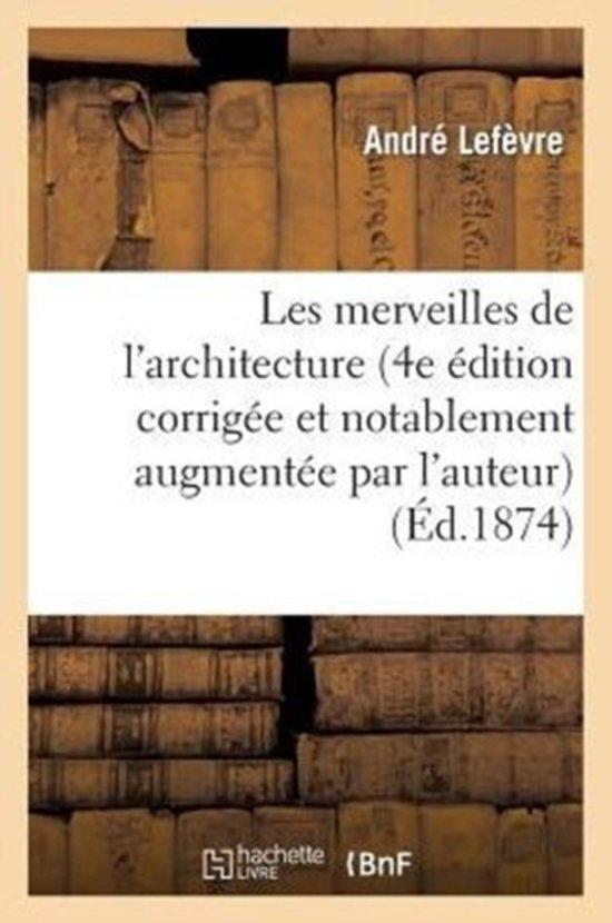 Les Merveilles de l'Architecture (4e �dition Corrig�e Et Notablement Augment�e Par l'Auteur)