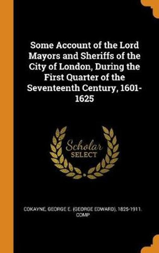 Some Account of the Lord Mayors and Sheriffs of the City of London, During the First Quarter of the Seventeenth Century, 1601-1625