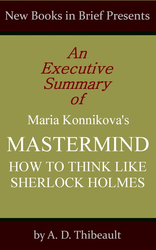 An Executive Summary of Maria Konnikova's 'Mastermind: How to Think Like Sherlock Holmes'