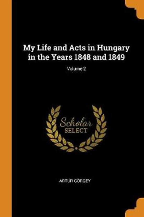My Life and Acts in Hungary in the Years 1848 and 1849; Volume 2