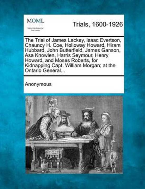 The Trial of James Lackey, Isaac Evertson, Chauncy H. Coe, Holloway Howard, Hiram Hubbard, John Butterfield, James Ganson, Asa Knowlen, Harris Seymour, Henry Howard, and Moses Roberts, for Kidnapping Capt. William Morgan; At the Ontario General...