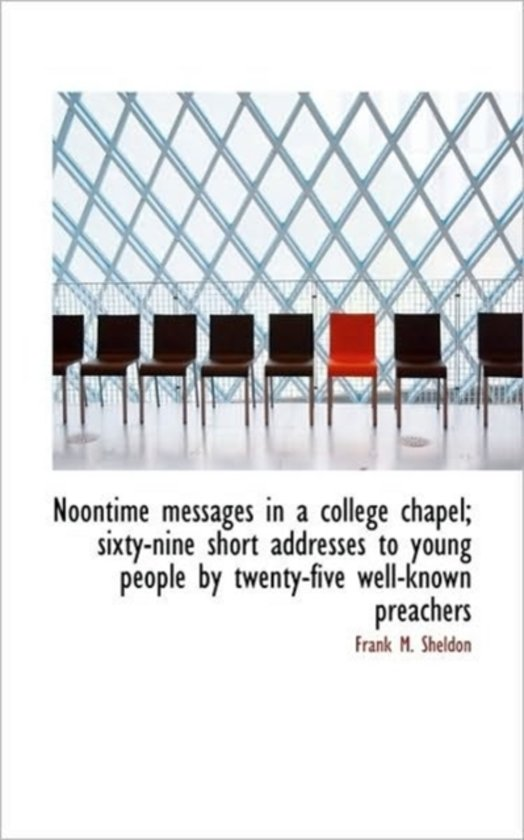 Noontime Messages in a College Chapel; Sixty-Nine Short Addresses to Young People by Twenty-Five Wel