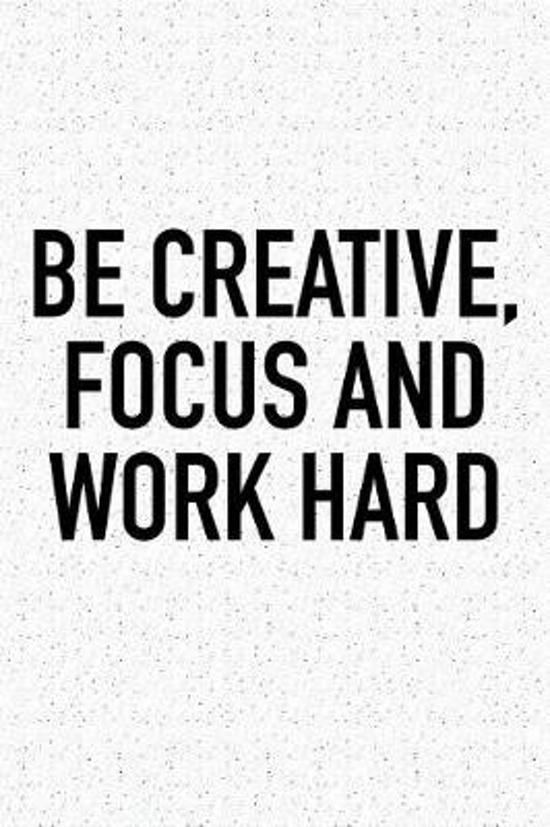 Be Creative Focus and Work Hard